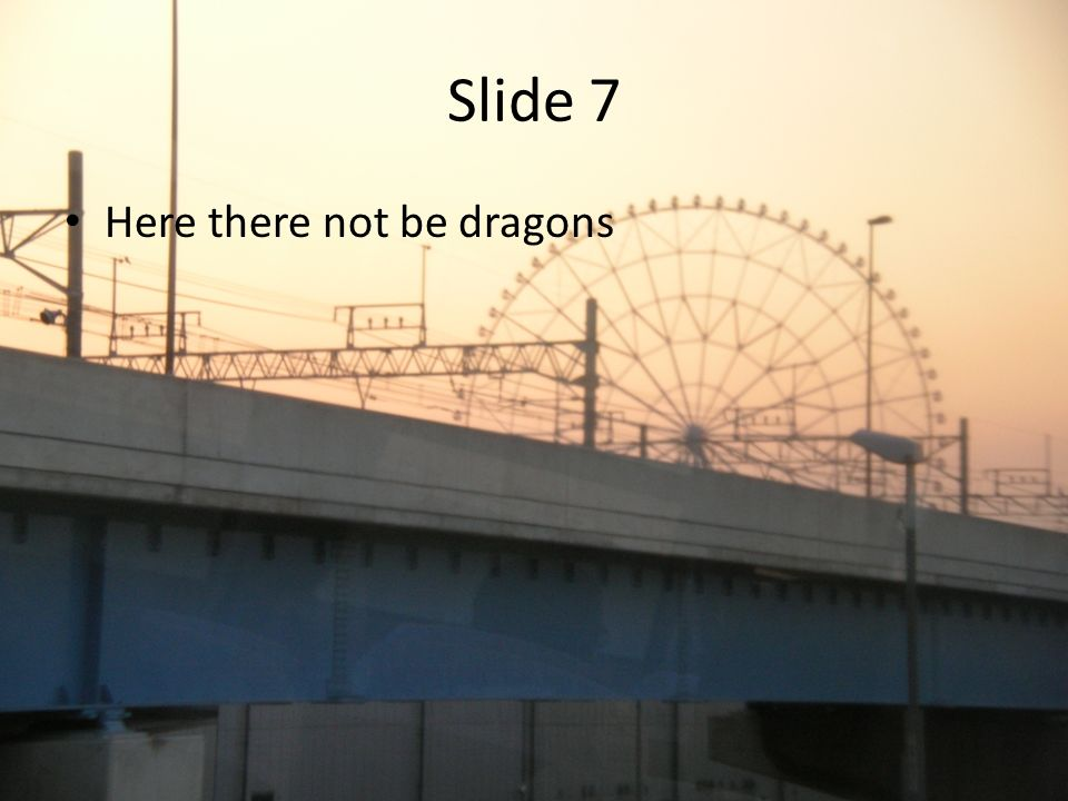 Slide 7 Here there not be dragons
