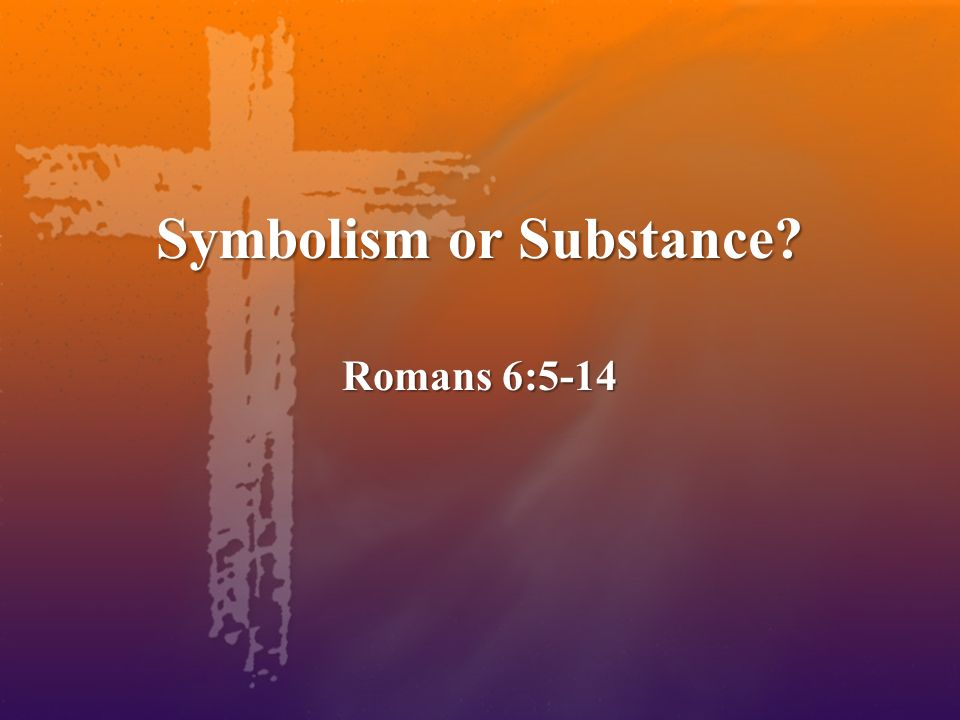 Symbolism or Substance Romans 6:5-14