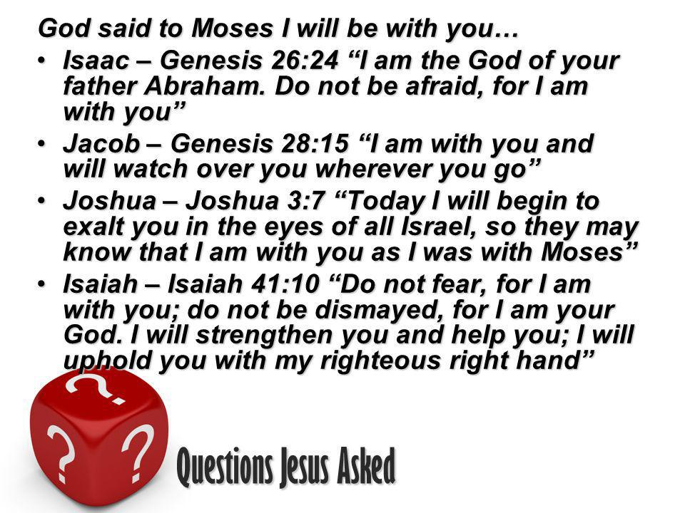 Questions Jesus Asked God said to Moses I will be with you… Isaac – Genesis 26:24 I am the God of your father Abraham.