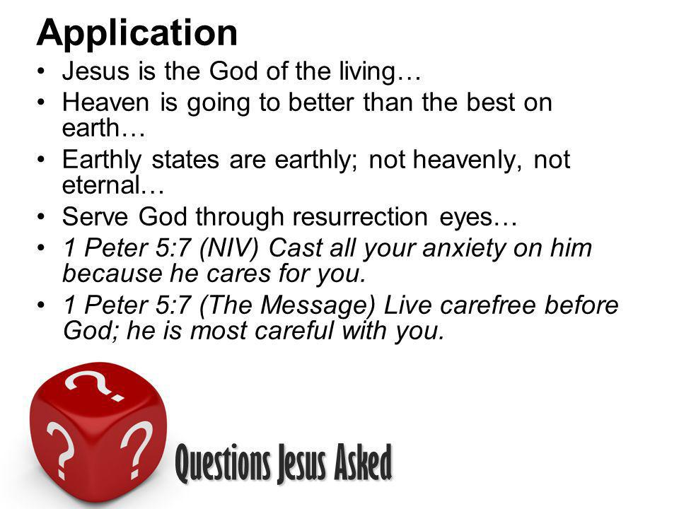Questions Jesus Asked Application Jesus is the God of the living… Heaven is going to better than the best on earth… Earthly states are earthly; not heavenly, not eternal… Serve God through resurrection eyes… 1 Peter 5:7 (NIV) Cast all your anxiety on him because he cares for you.