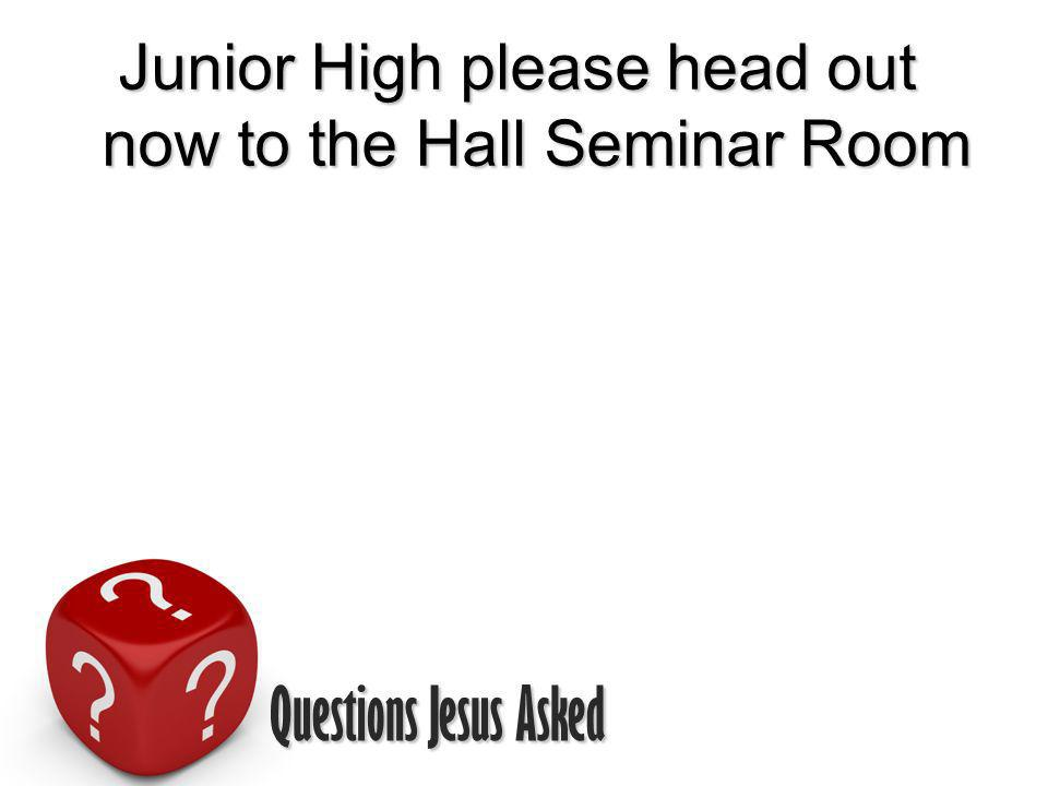 Questions Jesus Asked Junior High please head out now to the Hall Seminar Room