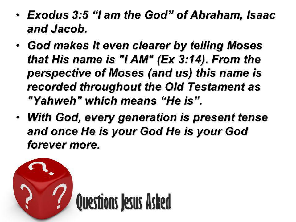 Questions Jesus Asked Exodus 3:5 I am the God of Abraham, Isaac and Jacob.Exodus 3:5 I am the God of Abraham, Isaac and Jacob.