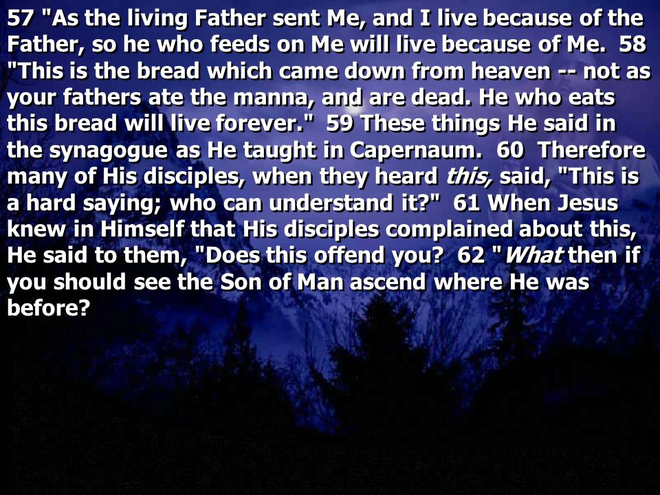 57 As the living Father sent Me, and I live because of the Father, so he who feeds on Me will live because of Me.