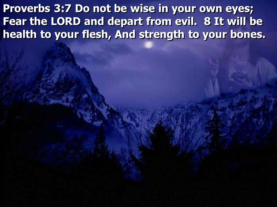 Proverbs 3:7 Do not be wise in your own eyes; Fear the LORD and depart from evil.