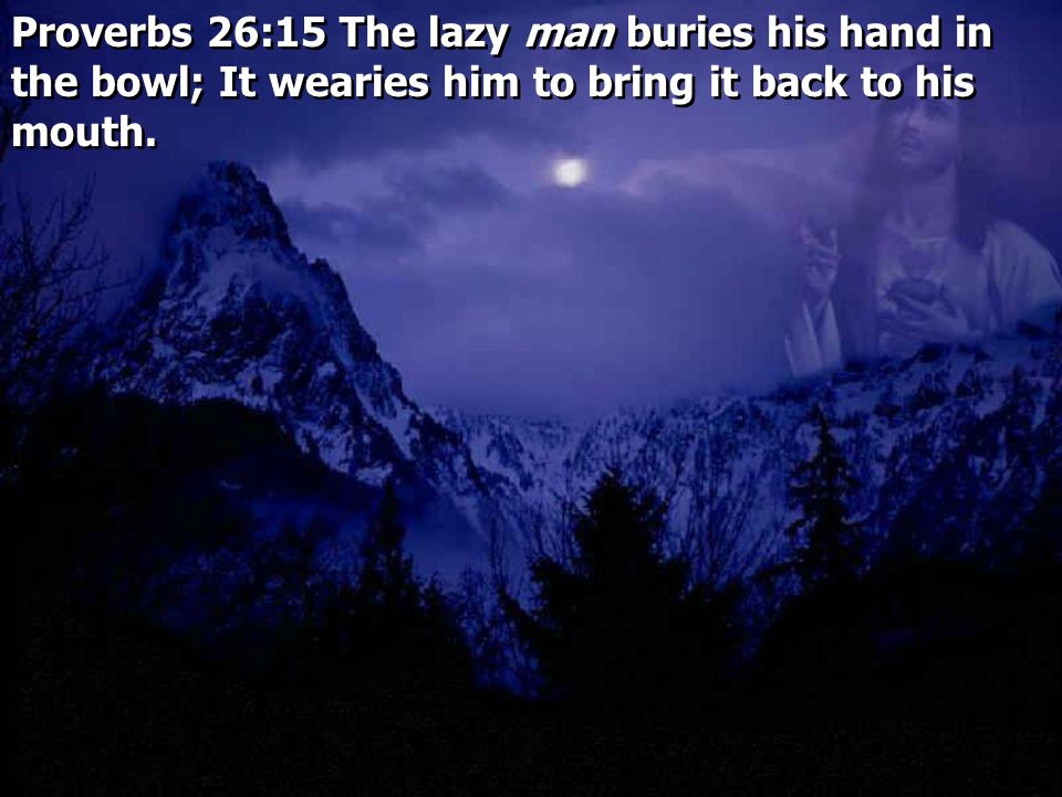 Proverbs 26:15 The lazy man buries his hand in the bowl; It wearies him to bring it back to his mouth.