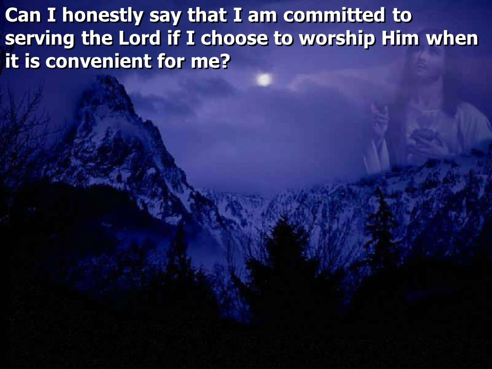 Can I honestly say that I am committed to serving the Lord if I choose to worship Him when it is convenient for me