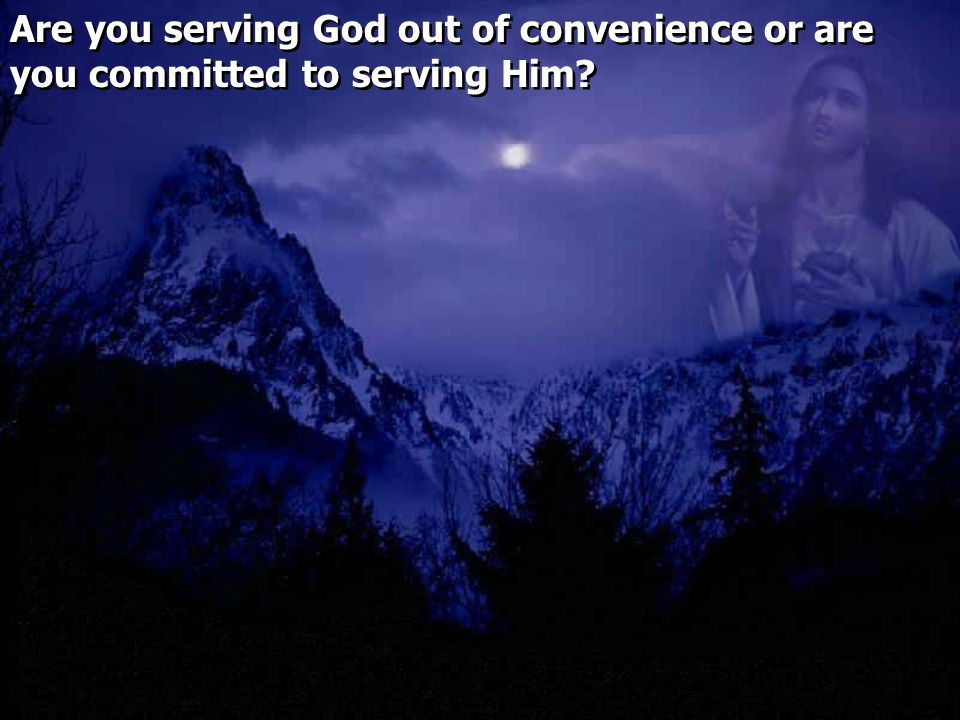 Are you serving God out of convenience or are you committed to serving Him