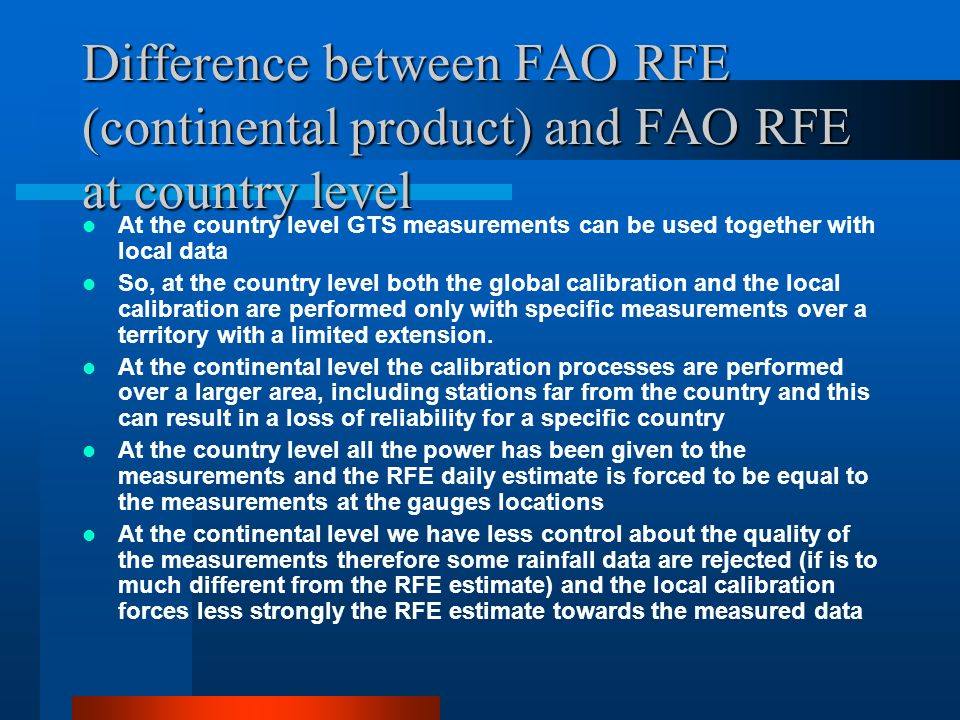 Difference between FAO RFE (continental product) and FAO RFE at country level At the country level GTS measurements can be used together with local data So, at the country level both the global calibration and the local calibration are performed only with specific measurements over a territory with a limited extension.