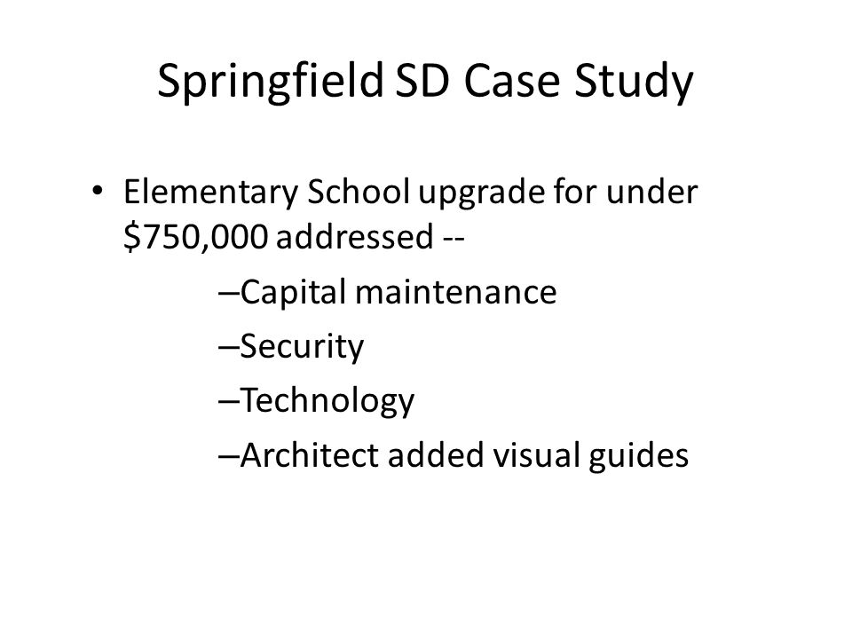 Springfield SD Case Study Elementary School upgrade for under $750,000 addressed -- – Capital maintenance – Security – Technology – Architect added visual guides