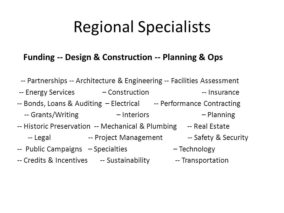 Regional Specialists Funding -- Design & Construction -- Planning & Ops -- Partnerships -- Architecture & Engineering -- Facilities Assessment -- Energy Services – Construction -- Insurance -- Bonds, Loans & Auditing – Electrical -- Performance Contracting -- Grants/Writing– Interiors – Planning -- Historic Preservation -- Mechanical & Plumbing -- Real Estate -- Legal -- Project Management -- Safety & Security -- Public Campaigns – Specialties – Technology -- Credits & Incentives -- Sustainability -- Transportation