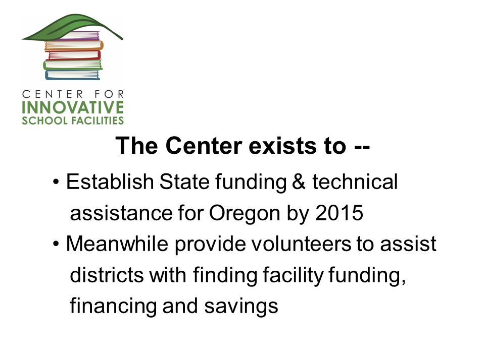 The Center exists to -- Establish State funding & technical assistance for Oregon by 2015 Meanwhile provide volunteers to assist districts with finding facility funding, financing and savings