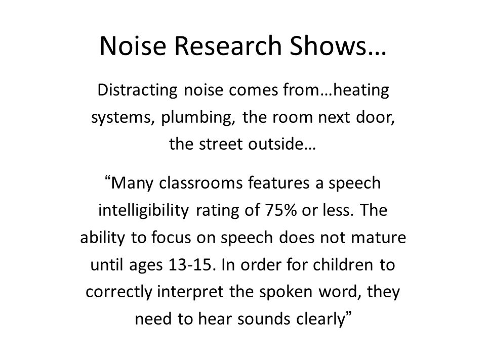 Noise Research Shows… Distracting noise comes from…heating systems, plumbing, the room next door, the street outside… Many classrooms features a speech intelligibility rating of 75% or less.