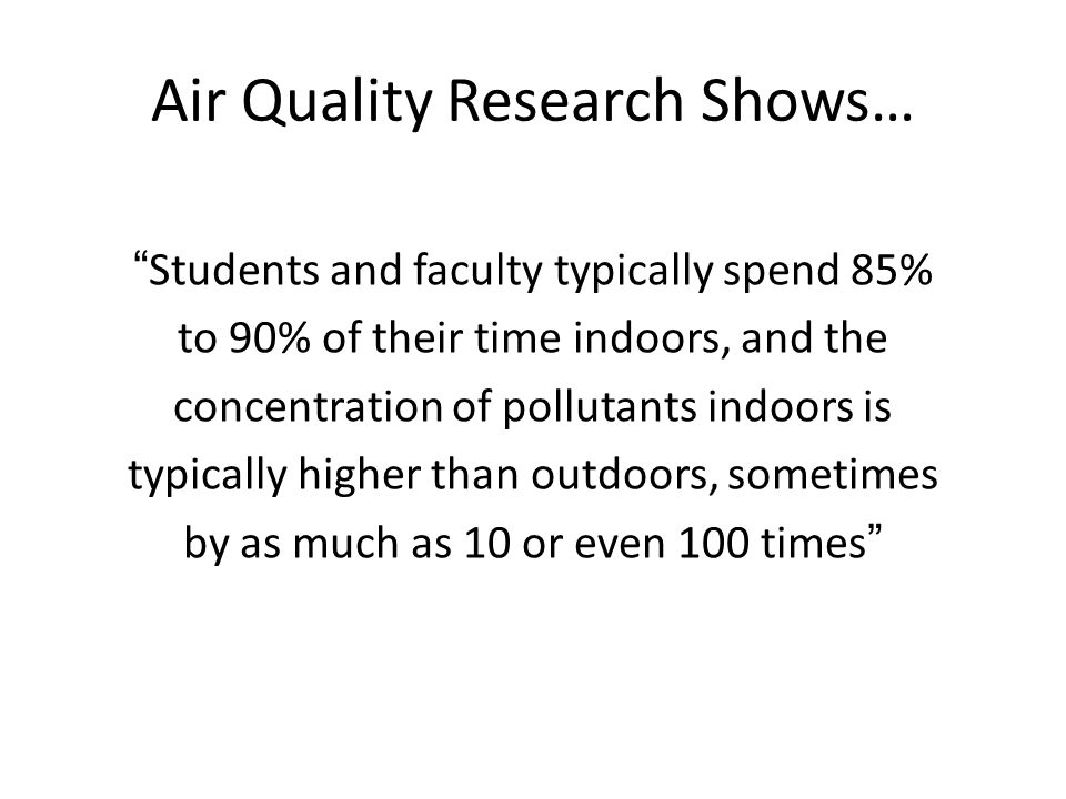 Air Quality Research Shows… Students and faculty typically spend 85% to 90% of their time indoors, and the concentration of pollutants indoors is typically higher than outdoors, sometimes by as much as 10 or even 100 times