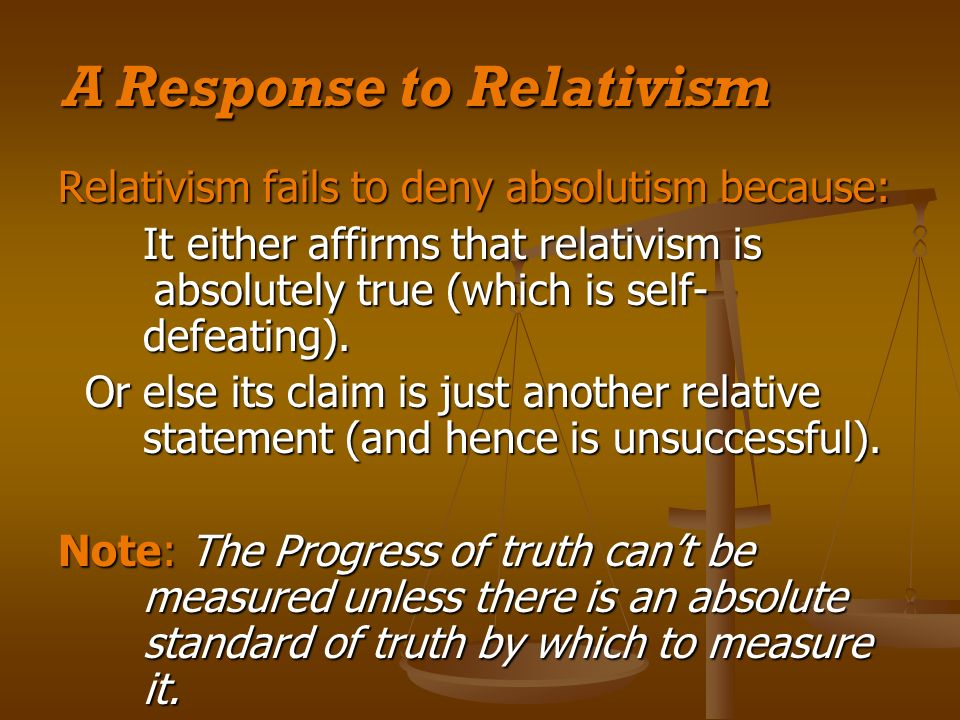 A Response to Relativism Relativism fails to deny absolutism because: It either affirms that relativism is absolutely true (which is self- defeating).