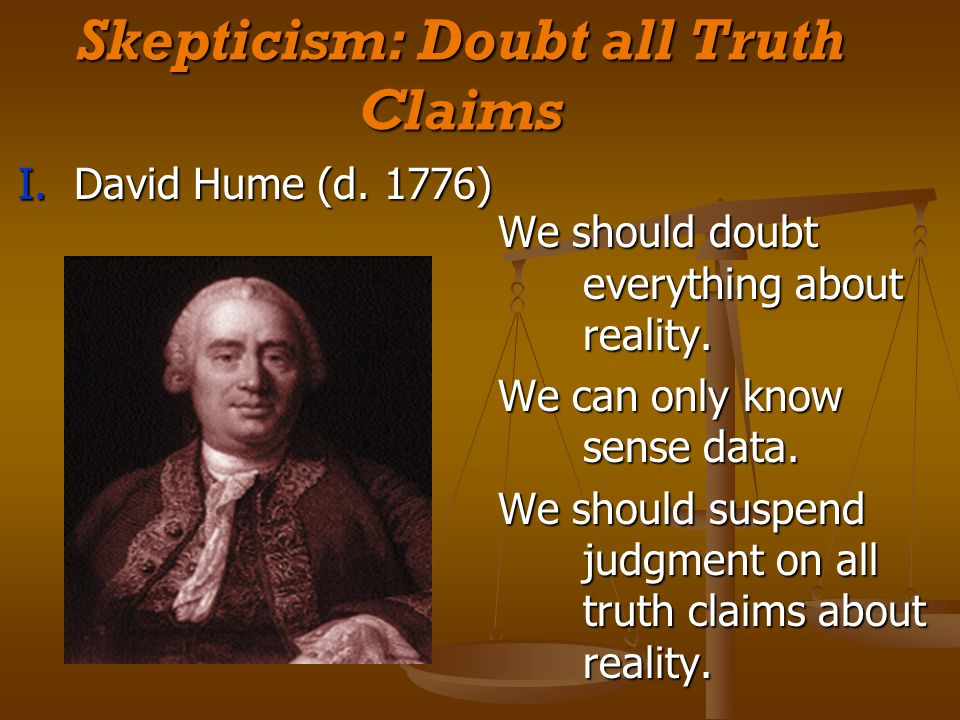 Skepticism: Doubt all Truth Claims I. David Hume (d.