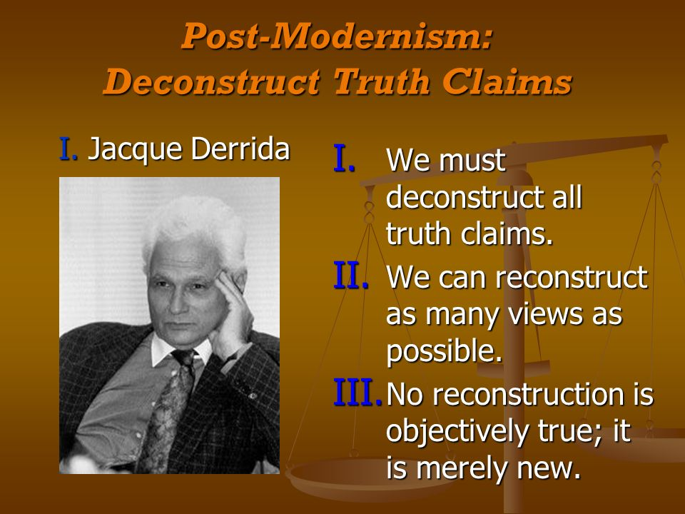 Post-Modernism: Deconstruct Truth Claims I. Jacque Derrida I.