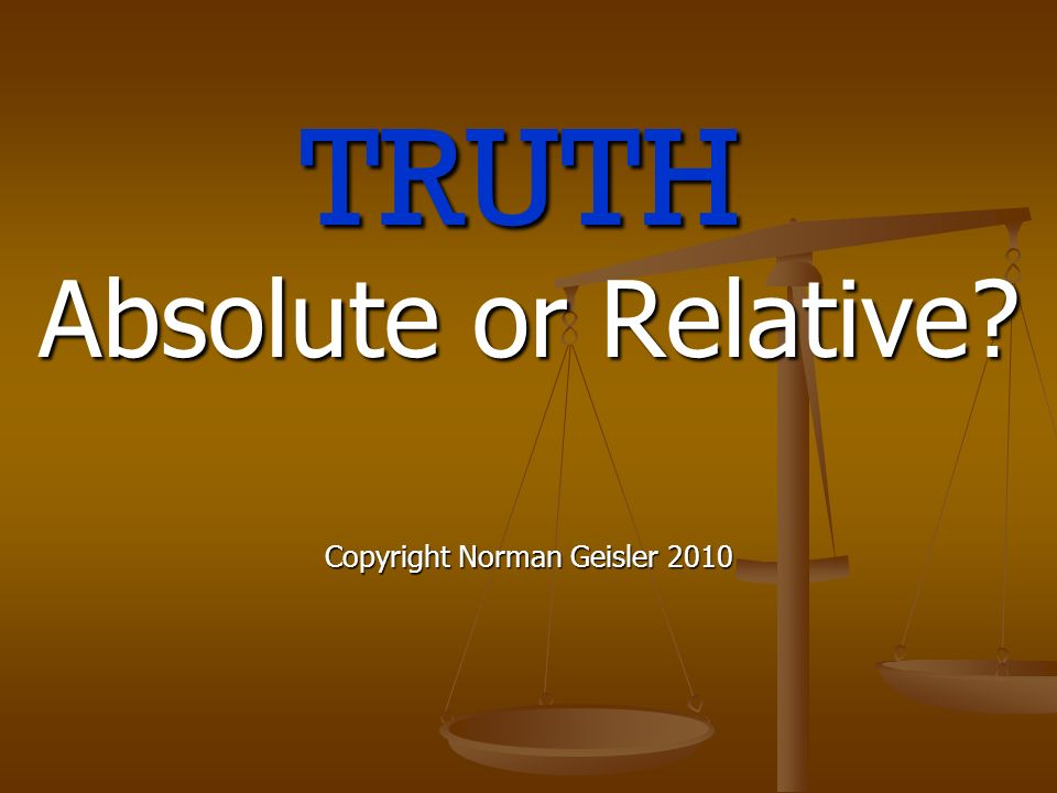 TRUTH Absolute or Relative Copyright Norman Geisler 2010