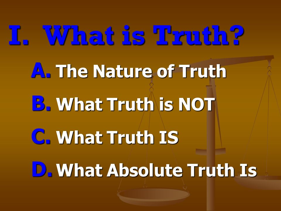 I.What is Truth. A. The Nature of Truth B. What Truth is NOT C.
