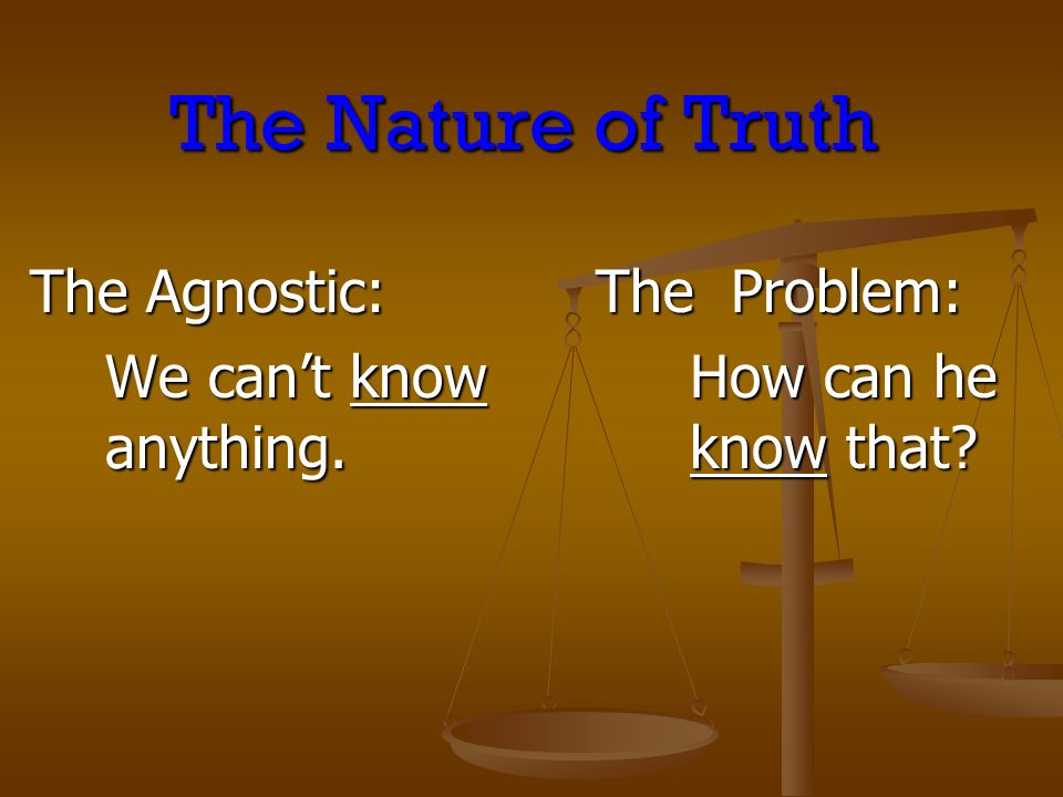 The Nature of Truth The Agnostic: The Agnostic: We cant know anything.