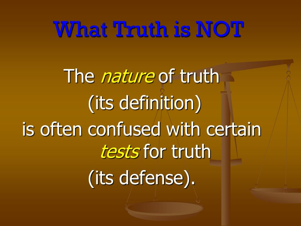 What Truth is NOT The nature of truth (its definition) (its definition) is often confused with certain tests for truth (its defense).