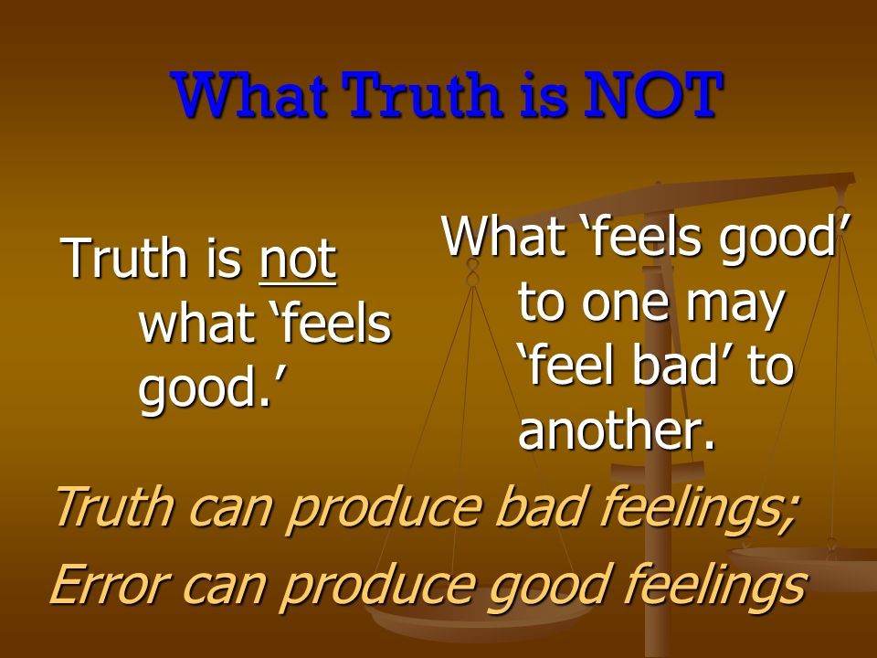 Truth is not what feels good. What feels good to one may feel bad to another.