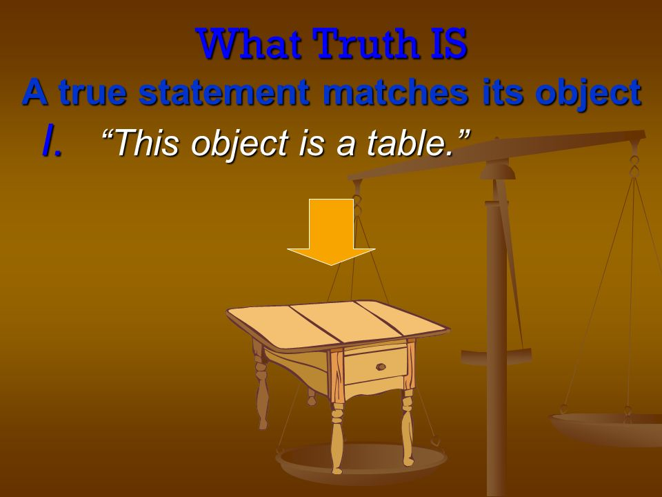 What Truth IS A true statement matches its object I. This object is a table.