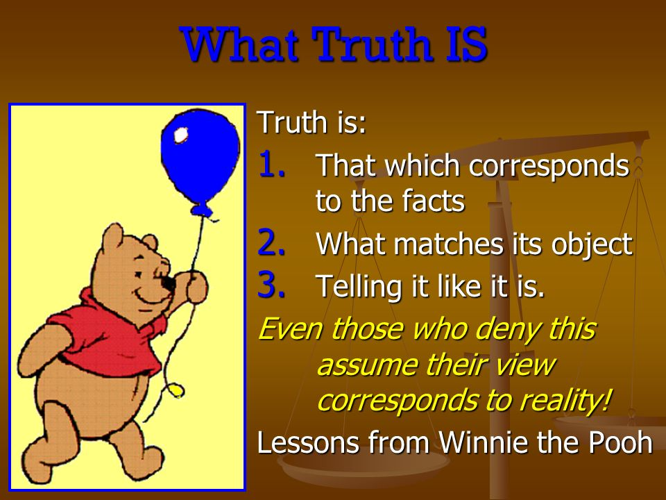 What Truth IS Truth is: 1. That which corresponds to the facts 2.