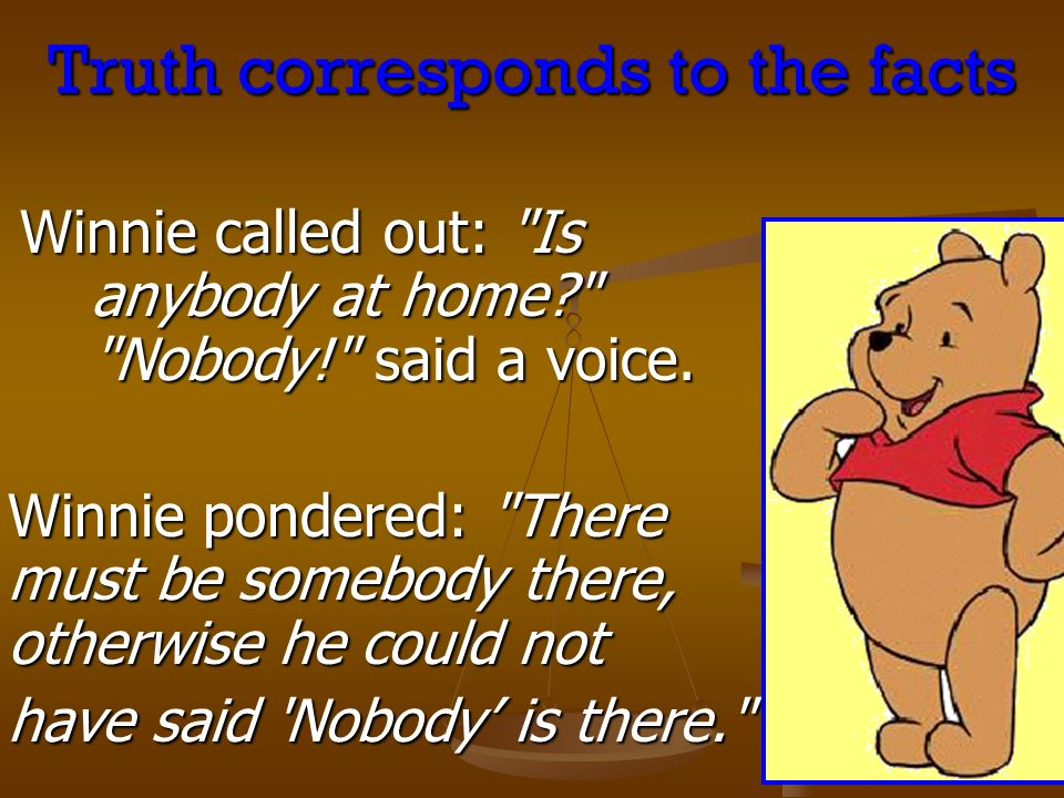 Truth corresponds to the facts Winnie called out: Is anybody at home Nobody! said a voice.