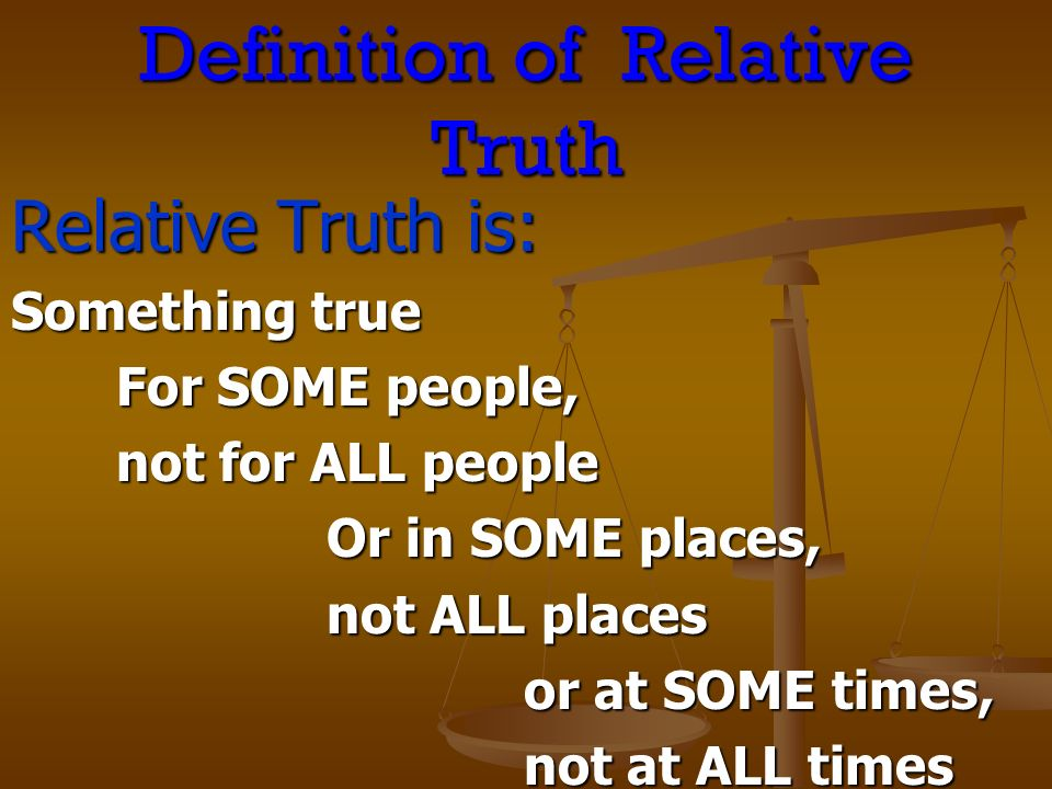 Definition of Relative Truth Relative Truth is: Something true For SOME people, not for ALL people Or in SOME places, not ALL places or at SOME times, or at SOME times, not at ALL times not at ALL times