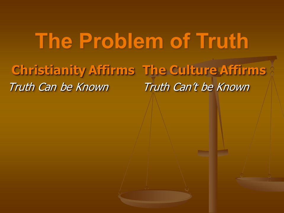 Christianity Affirms Christianity Affirms Truth Can be Known Christianity Affirms Christianity Affirms Truth Can be Known The Culture Affirms Truth Cant be Known The Culture Affirms Truth Cant be Known The Problem of Truth