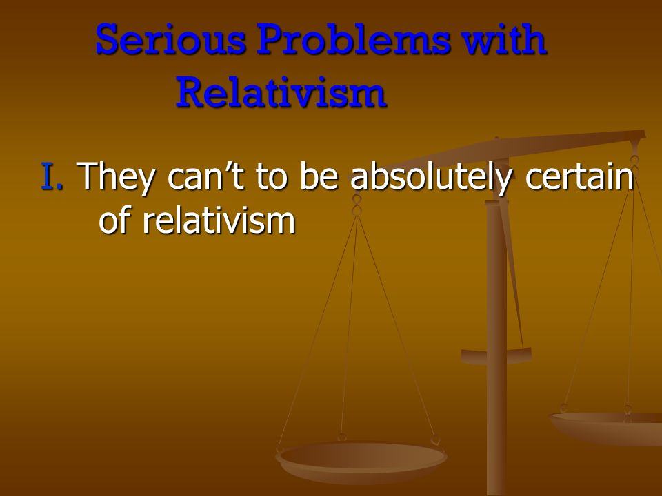 Serious Problems with Relativism I. They cant to be absolutely certain of relativism