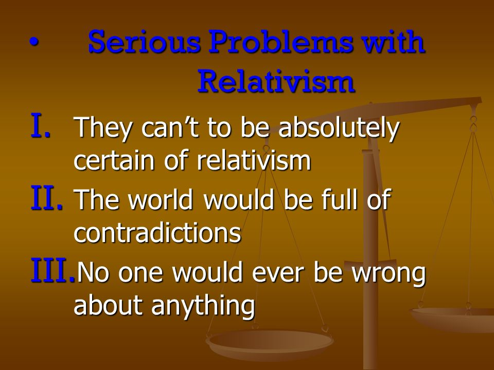 Serious Problems with RelativismSerious Problems with Relativism I.