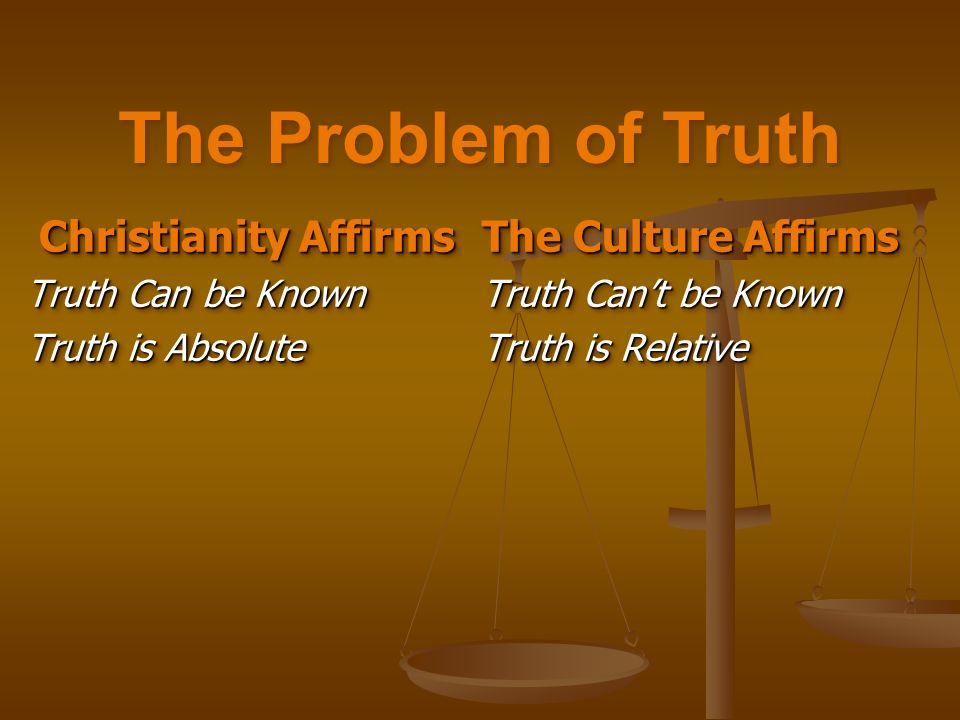 Christianity Affirms Christianity Affirms Truth Can be Known Truth is Absolute Christianity Affirms Christianity Affirms Truth Can be Known Truth is Absolute The Culture Affirms Truth Cant be Known Truth is Relative The Culture Affirms Truth Cant be Known Truth is Relative The Problem of Truth
