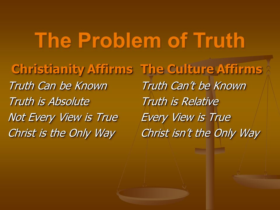 Christianity Affirms Christianity Affirms Truth Can be Known Truth is Absolute Not Every View is True Christ is the Only Way Christianity Affirms Christianity Affirms Truth Can be Known Truth is Absolute Not Every View is True Christ is the Only Way The Culture Affirms Truth Cant be Known Truth is Relative Every View is True Christ isnt the Only Way The Culture Affirms Truth Cant be Known Truth is Relative Every View is True Christ isnt the Only Way The Problem of Truth