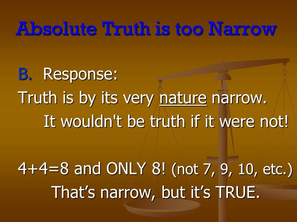 Absolute Truth is too Narrow B. Response: Truth is by its very nature narrow.