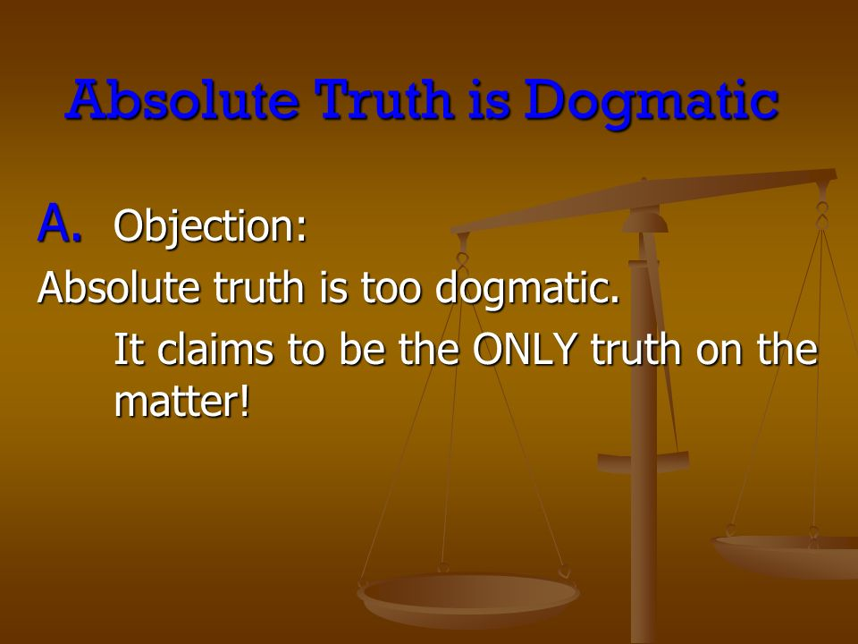 Absolute Truth is Dogmatic A. Objection: Absolute truth is too dogmatic.
