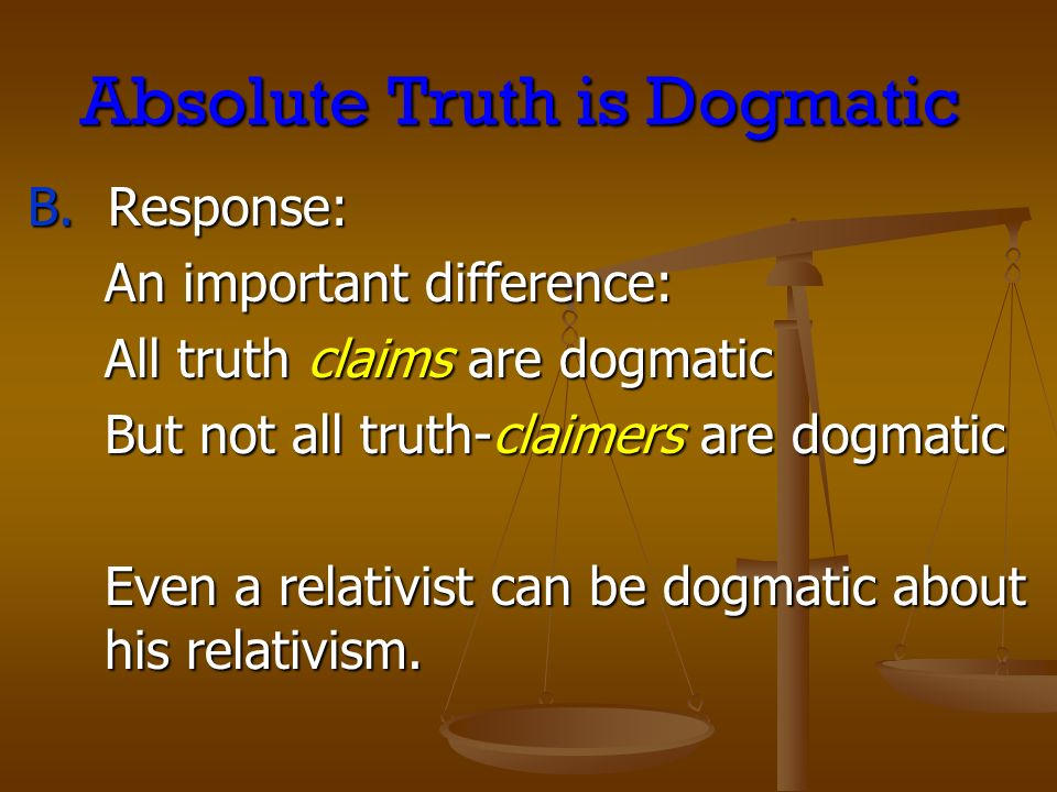 Absolute Truth is Dogmatic B. Response: B.