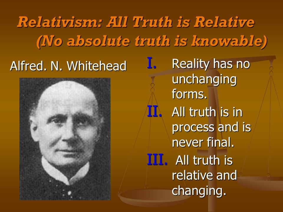 Relativism: All Truth is Relative (No absolute truth is knowable) Alfred.