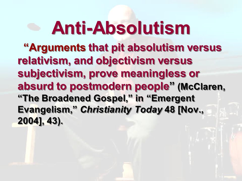 Anti-Absolutism Arguments that pit absolutism versus relativism, and objectivism versus subjectivism, prove meaningless or absurd to postmodern people (McClaren, The Broadened Gospel, in Emergent Evangelism, Christianity Today 48 [Nov., 2004], 43).