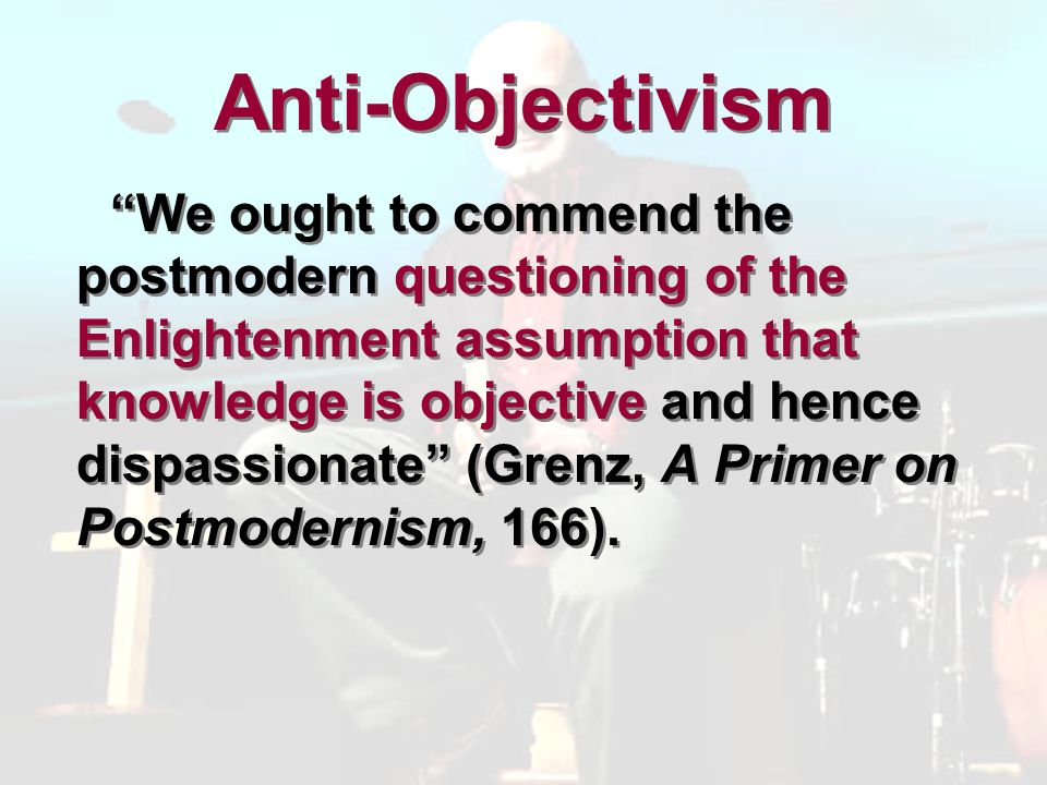 Anti-Objectivism We ought to commend the postmodern questioning of the Enlightenment assumption that knowledge is objective and hence dispassionate (Grenz, A Primer on Postmodernism, 166).