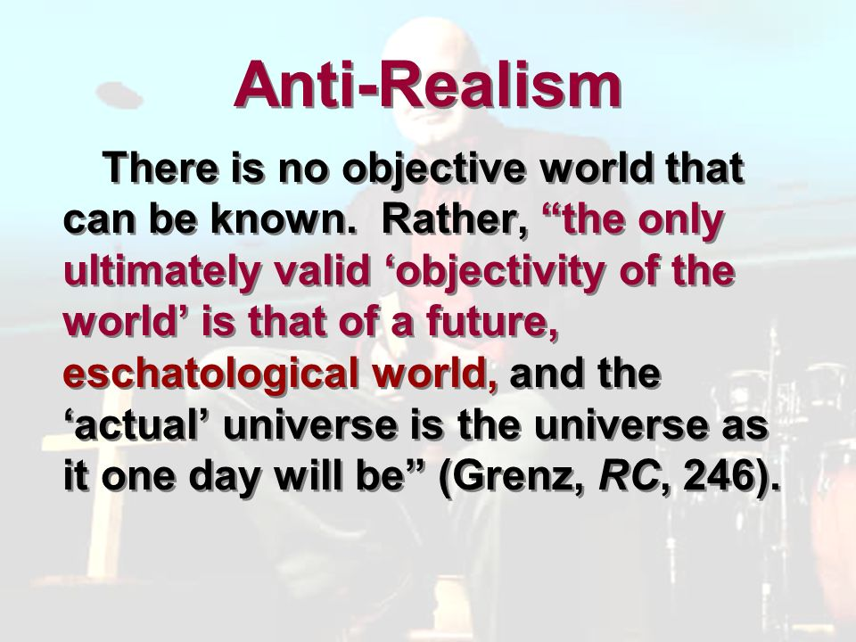 Anti-Realism There is no objective world that can be known.