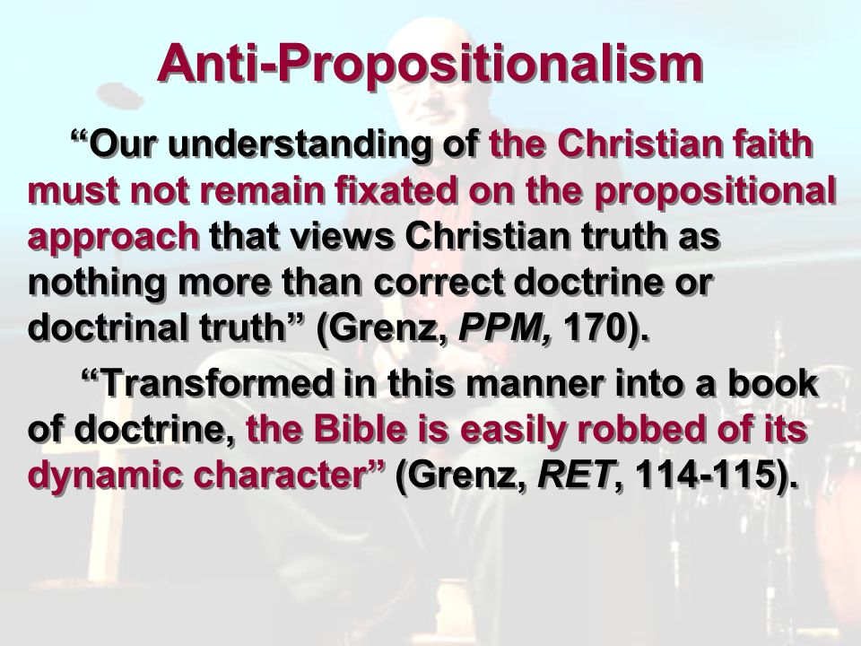 Anti-Propositionalism Our understanding of the Christian faith must not remain fixated on the propositional approach that views Christian truth as nothing more than correct doctrine or doctrinal truth (Grenz, PPM, 170).