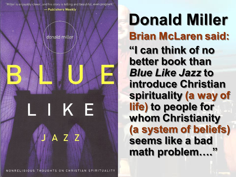 Donald Miller Brian McLaren said: I can think of no better book than Blue Like Jazz to introduce Christian spirituality (a way of life) to people for whom Christianity (a system of beliefs) seems like a bad math problem….