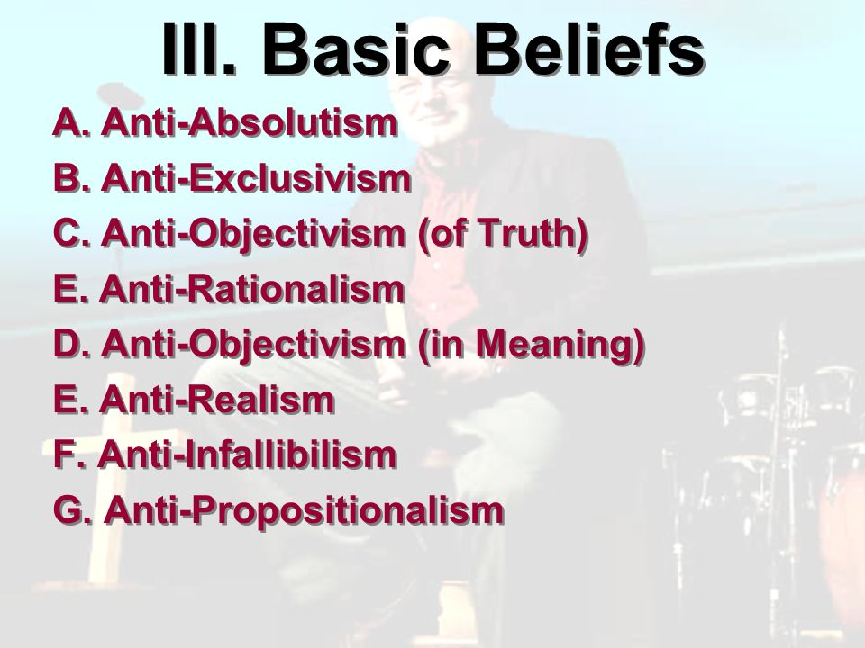 III. Basic Beliefs A. Anti-Absolutism B. Anti-Exclusivism C.