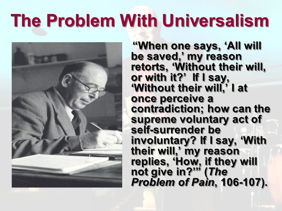 The Problem With Universalism When one says, All will be saved, my reason retorts, Without their will, or with it.