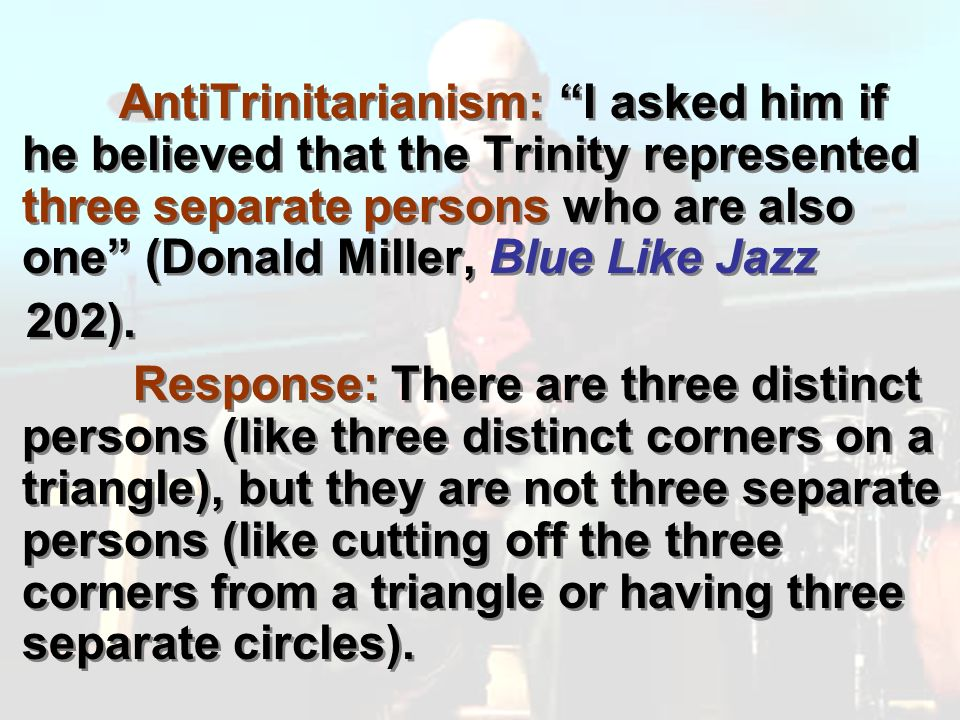 AntiTrinitarianism: I asked him if he believed that the Trinity represented three separate persons who are also one (Donald Miller, Blue Like Jazz 202).