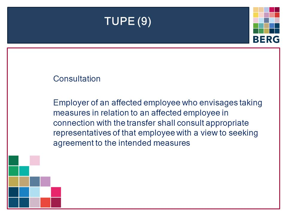 TUPE (9) Consultation Employer of an affected employee who envisages taking measures in relation to an affected employee in connection with the transfer shall consult appropriate representatives of that employee with a view to seeking agreement to the intended measures