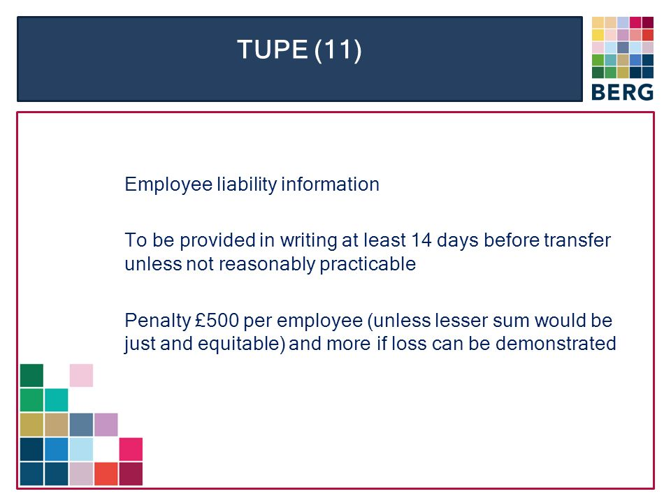TUPE (11) Employee liability information To be provided in writing at least 14 days before transfer unless not reasonably practicable Penalty £500 per employee (unless lesser sum would be just and equitable) and more if loss can be demonstrated
