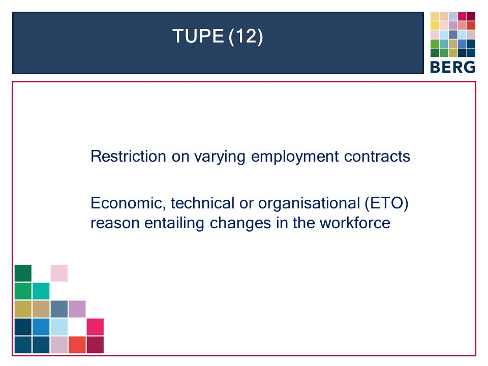 TUPE (12) Restriction on varying employment contracts Economic, technical or organisational (ETO) reason entailing changes in the workforce