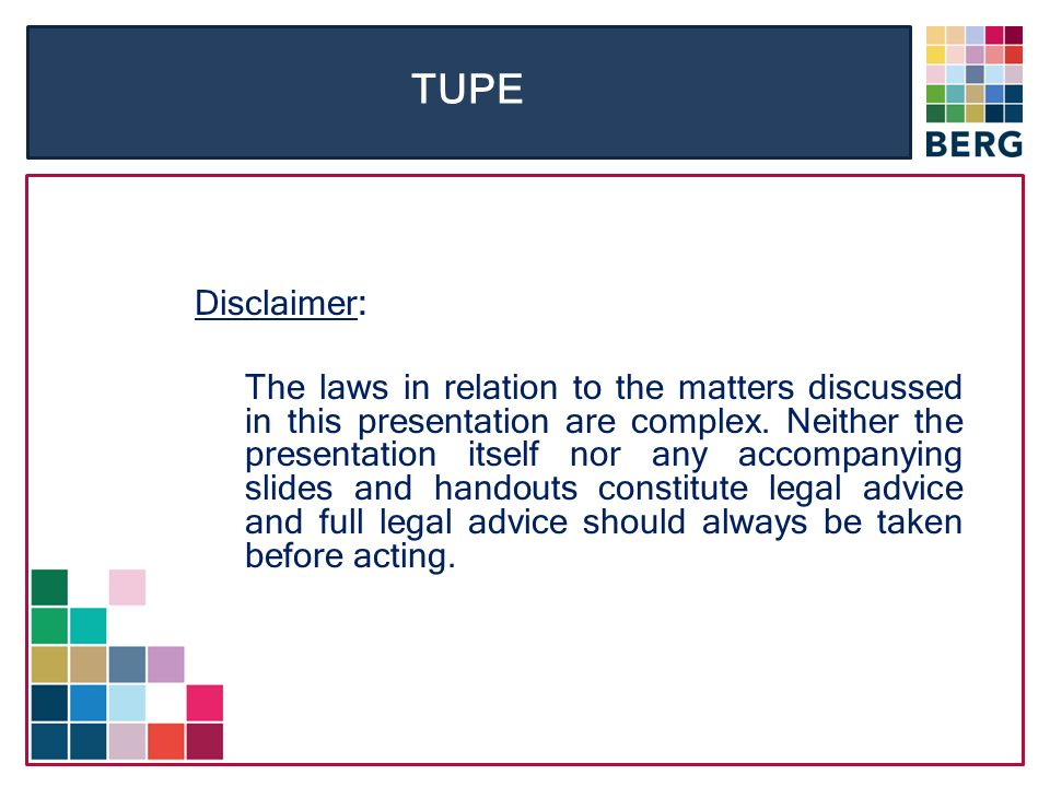 TUPE Disclaimer: The laws in relation to the matters discussed in this presentation are complex.